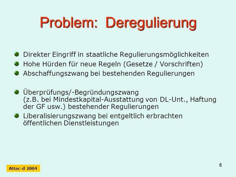 6 Problem: Deregulierung Direkter Eingriff in staatliche Regulierungsmöglichkeiten Hohe Hürden für neue Regeln (Gesetze / Vorschriften) Abschaffungszwang bei bestehenden Regulierungen Überprüfungs/-Begründungszwang (z.B.