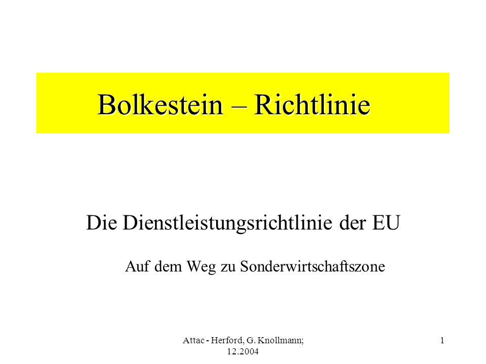 Attac - Herford, G. Knollmann; 12.2004 1 Bolkestein – Richtlinie Die Dienstleistungsrichtlinie der EU Auf dem Weg zu Sonderwirtschaftszone