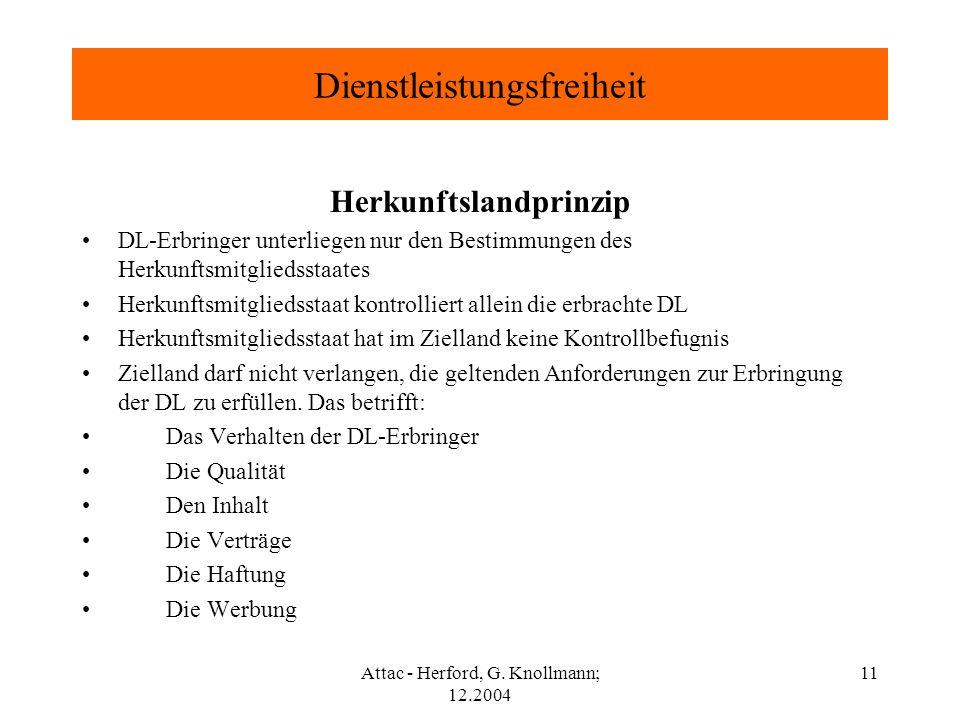 Attac - Herford, G. Knollmann; 12.2004 11 Dienstleistungsfreiheit Herkunftslandprinzip DL-Erbringer unterliegen nur den Bestimmungen des Herkunftsmitg