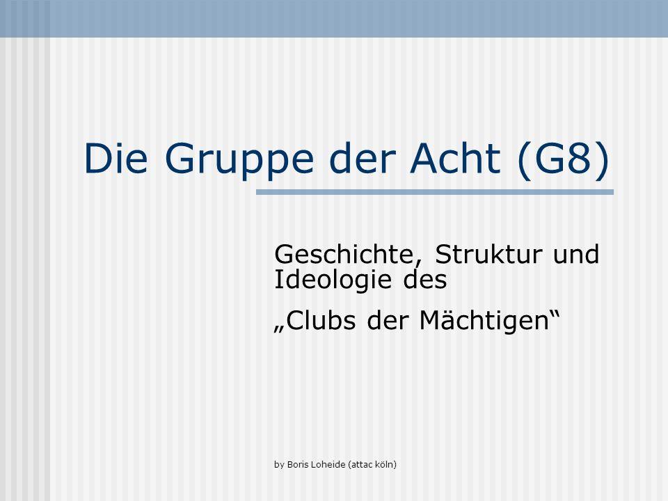 Die Gruppe der Acht (G8) Geschichte, Struktur und Ideologie des Clubs der Mächtigen by Boris Loheide (attac köln)