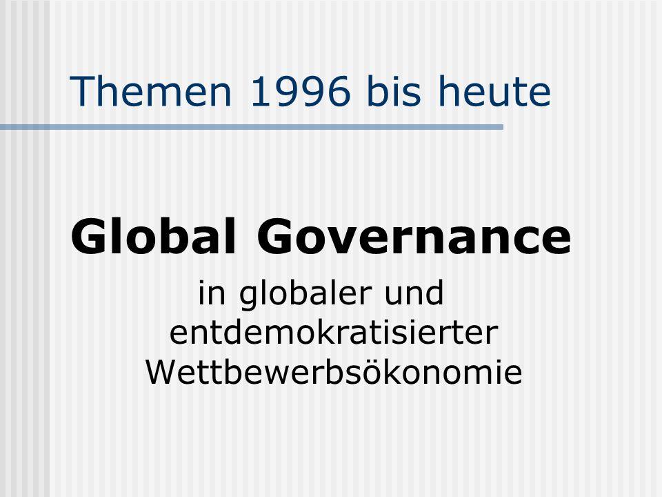 Themen 1996 bis heute Global Governance in globaler und entdemokratisierter Wettbewerbsökonomie