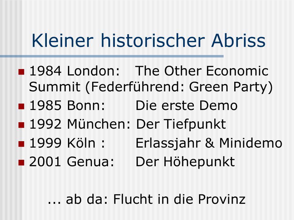 Kleiner historischer Abriss 1984 London: The Other Economic Summit (Federführend: Green Party) 1985 Bonn: Die erste Demo 1992 München: Der Tiefpunkt 1999 Köln : Erlassjahr & Minidemo 2001 Genua:Der Höhepunkt...