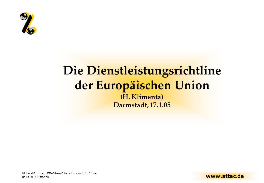 www.attac.de Attac-Vortrag EU-Dienslteistungsrichtline Harald Klimenta Attac-Kampagne 2005: Stoppt die EU- Dienstleistungsrichtlinie Quellen:.ppt-Foliensatz auf www.attac.de/bolkestein, Blue21-Reader von Thomas Fritz Auf dem Weg zur Sonderwirtschaftszone, Rundbrief der EU-AG zum Thema, Gesetzestext, u.a.m…