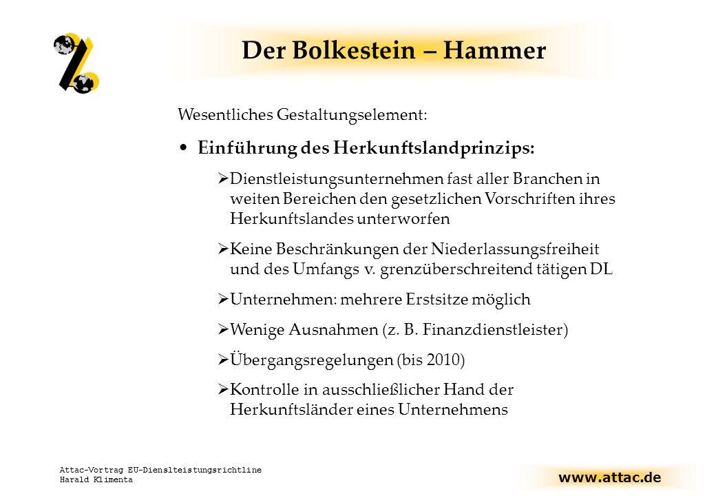 www.attac.de Attac-Vortrag EU-Dienslteistungsrichtline Harald Klimenta Der Bolkestein – Hammer Wesentliches Gestaltungselement: Einführung des Herkunftslandprinzips: Dienstleistungsunternehmen fast aller Branchen in weiten Bereichen den gesetzlichen Vorschriften ihres Herkunftslandes unterworfen Keine Beschränkungen der Niederlassungsfreiheit und des Umfangs v.