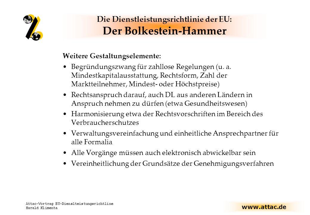 www.attac.de Attac-Vortrag EU-Dienslteistungsrichtline Harald Klimenta Die Dienstleistungsrichtlinie der EU: Der Bolkestein-Hammer Weitere Gestaltungselemente: Begründungszwang für zahllose Regelungen (u.