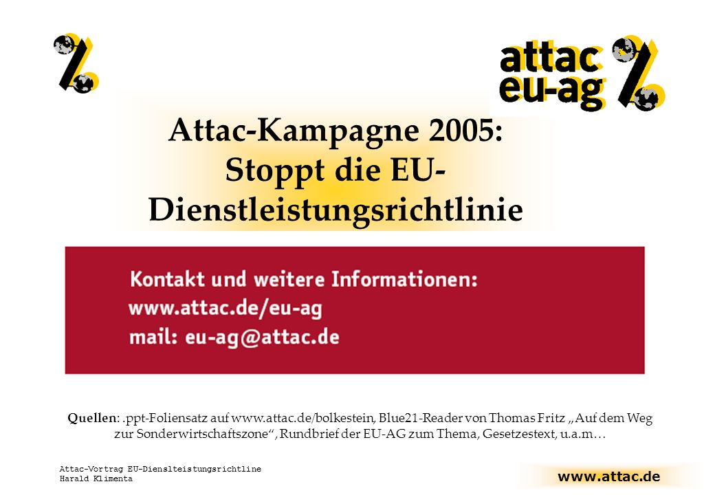 www.attac.de Attac-Vortrag EU-Dienslteistungsrichtline Harald Klimenta Die Dienstleistungsrichtline der Europäischen Union Inhalt: I) Einführung: - Die Lissabon-Strategie - Dienstleistungen an und für sich - Probleme im Vor-Bolkestein-Zeitalter II) Der Bolkestein-Hammer III) Was tun?