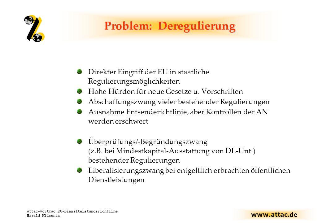 www.attac.de Attac-Vortrag EU-Dienslteistungsrichtline Harald Klimenta Problem: Deregulierung Direkter Eingriff der EU in staatliche Regulierungsmöglichkeiten Hohe Hürden für neue Gesetze u.