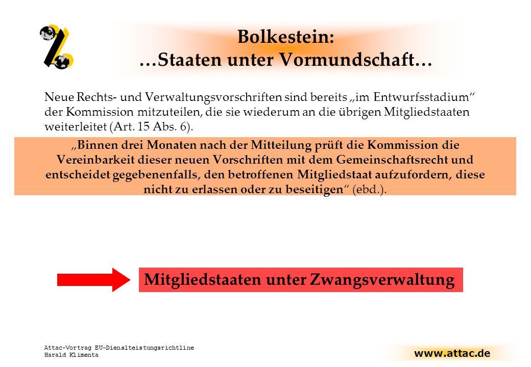 www.attac.de Attac-Vortrag EU-Dienslteistungsrichtline Harald Klimenta Bolkestein: …Staaten unter Vormundschaft… Neue Rechts- und Verwaltungsvorschriften sind bereits im Entwurfsstadium der Kommission mitzuteilen, die sie wiederum an die übrigen Mitgliedstaaten weiterleitet (Art.