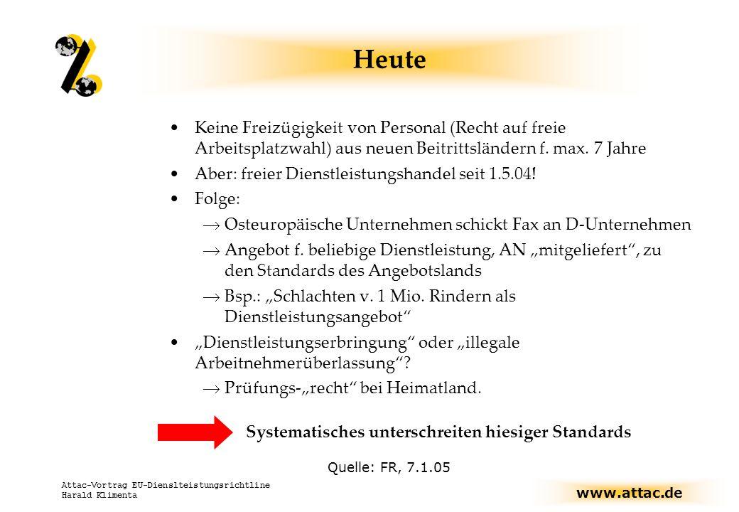 www.attac.de Attac-Vortrag EU-Dienslteistungsrichtline Harald Klimenta Heute Keine Freizügigkeit von Personal (Recht auf freie Arbeitsplatzwahl) aus neuen Beitrittsländern f.