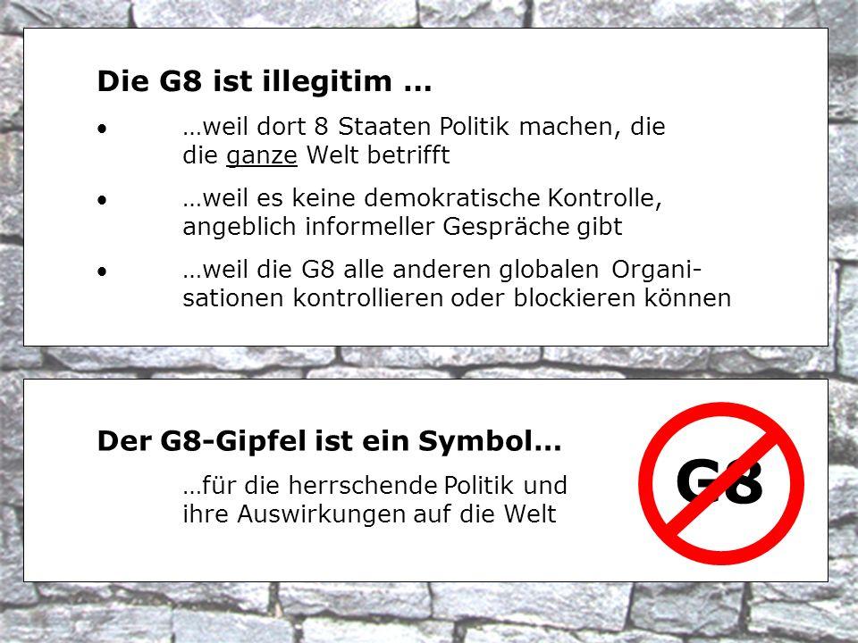 Die G8 ist illegitim … …weil dort 8 Staaten Politik machen, die die ganze Welt betrifft …weil es keine demokratische Kontrolle, angeblich informeller Gespräche gibt …weil die G8 alle anderen globalen Organi- sationen kontrollieren oder blockieren können G8 Der G8-Gipfel ist ein Symbol… …für die herrschende Politik und ihre Auswirkungen auf die Welt