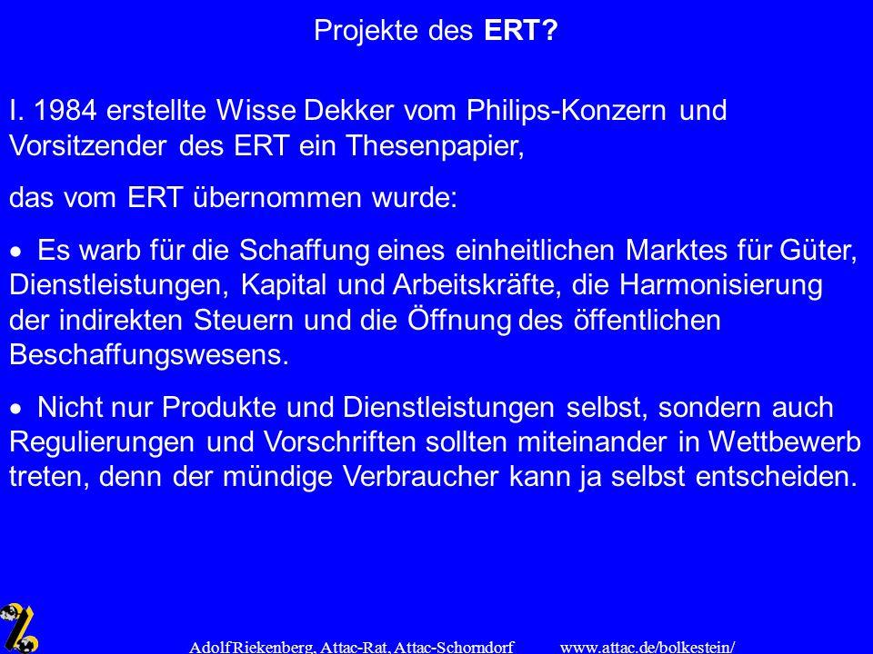 www.attac.de/bolkestein/ Adolf Riekenberg, Attac-Rat, Attac-Schorndorf Projekte des ERT? I. 1984 erstellte Wisse Dekker vom Philips-Konzern und Vorsit