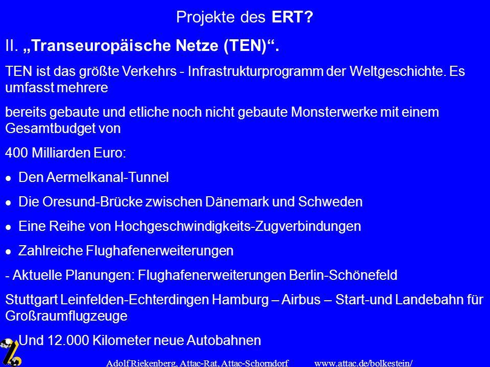 www.attac.de/bolkestein/ Adolf Riekenberg, Attac-Rat, Attac-Schorndorf Projekte des ERT? II. Transeuropäische Netze (TEN). TEN ist das größte Verkehrs