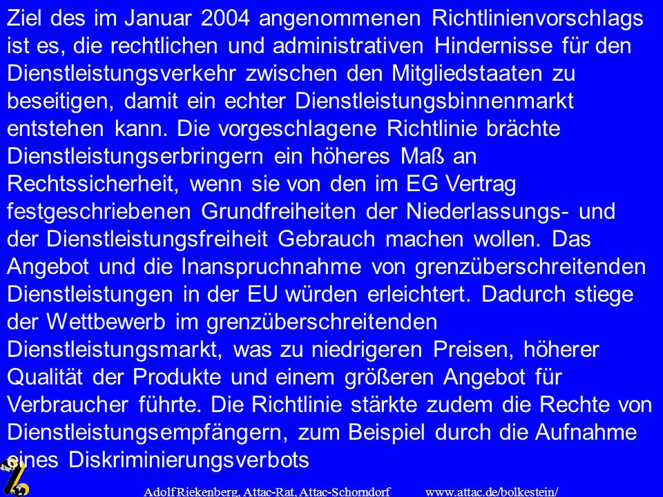 www.attac.de/bolkestein/ Adolf Riekenberg, Attac-Rat, Attac-Schorndorf Ziel des im Januar 2004 angenommenen Richtlinienvorschlags ist es, die rechtlic