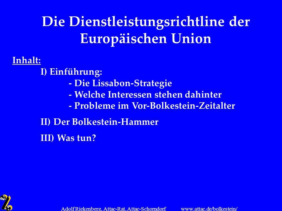 www.attac.de/bolkestein/ Adolf Riekenberg, Attac-Rat, Attac-Schorndorf Die Dienstleistungsrichtline der Europäischen Union Inhalt: I) Einführung: - Di