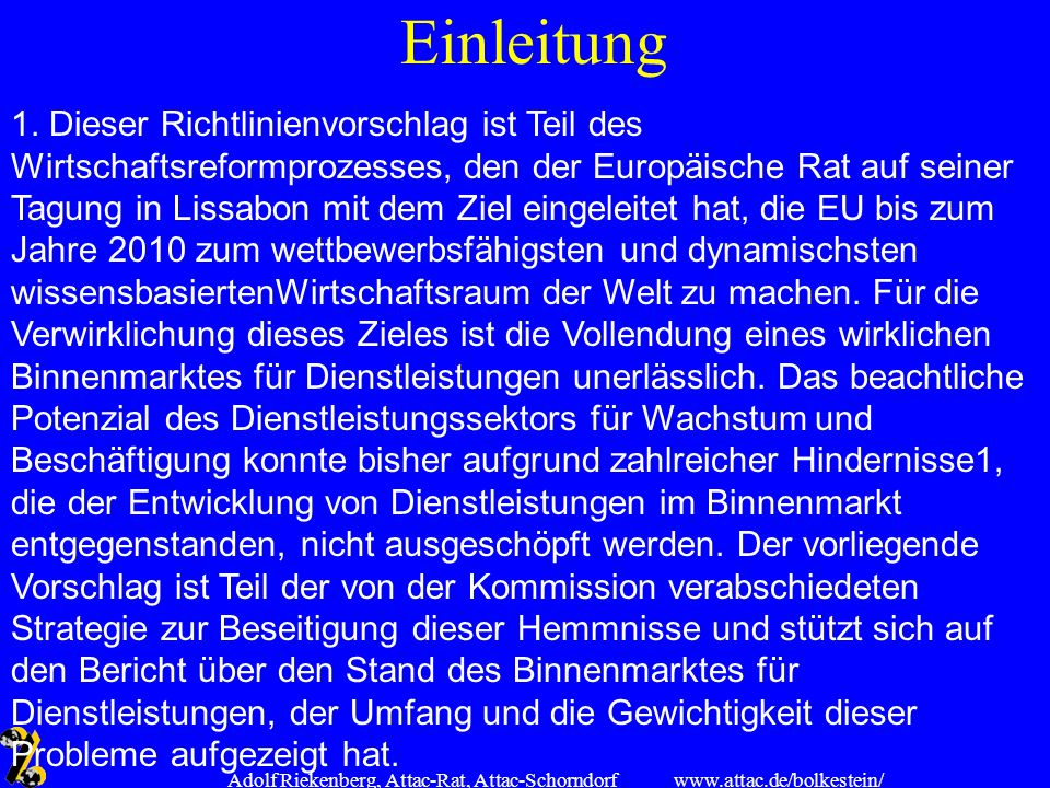 www.attac.de/bolkestein/ Adolf Riekenberg, Attac-Rat, Attac-Schorndorf Einleitung 1. Dieser Richtlinienvorschlag ist Teil des Wirtschaftsreformprozess