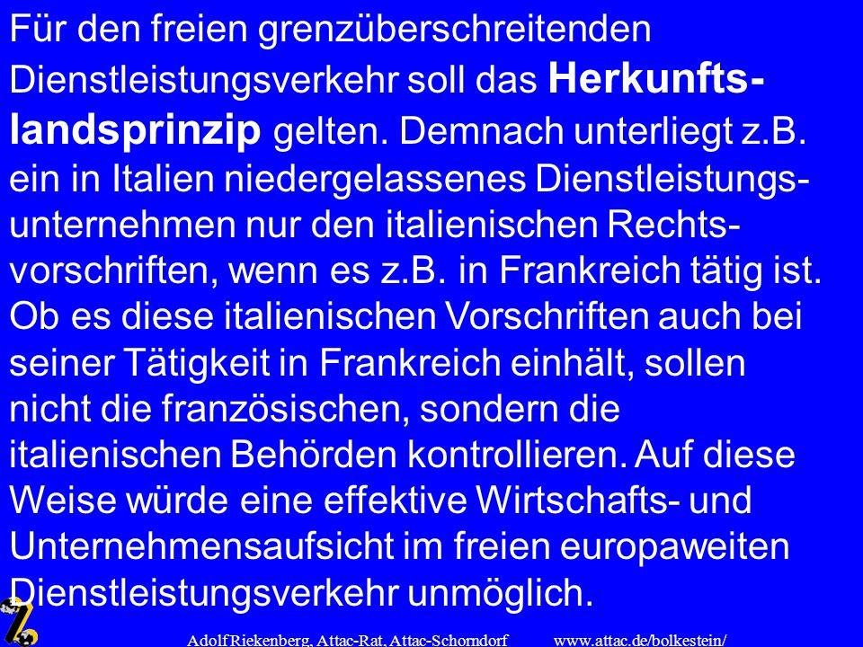 www.attac.de/bolkestein/ Adolf Riekenberg, Attac-Rat, Attac-Schorndorf Für den freien grenzüberschreitenden Dienstleistungsverkehr soll das Herkunfts-
