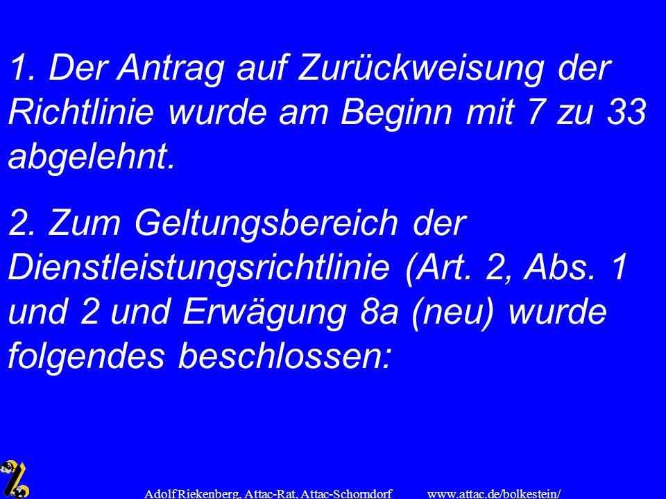 www.attac.de/bolkestein/ Adolf Riekenberg, Attac-Rat, Attac-Schorndorf 1. Der Antrag auf Zurückweisung der Richtlinie wurde am Beginn mit 7 zu 33 abge