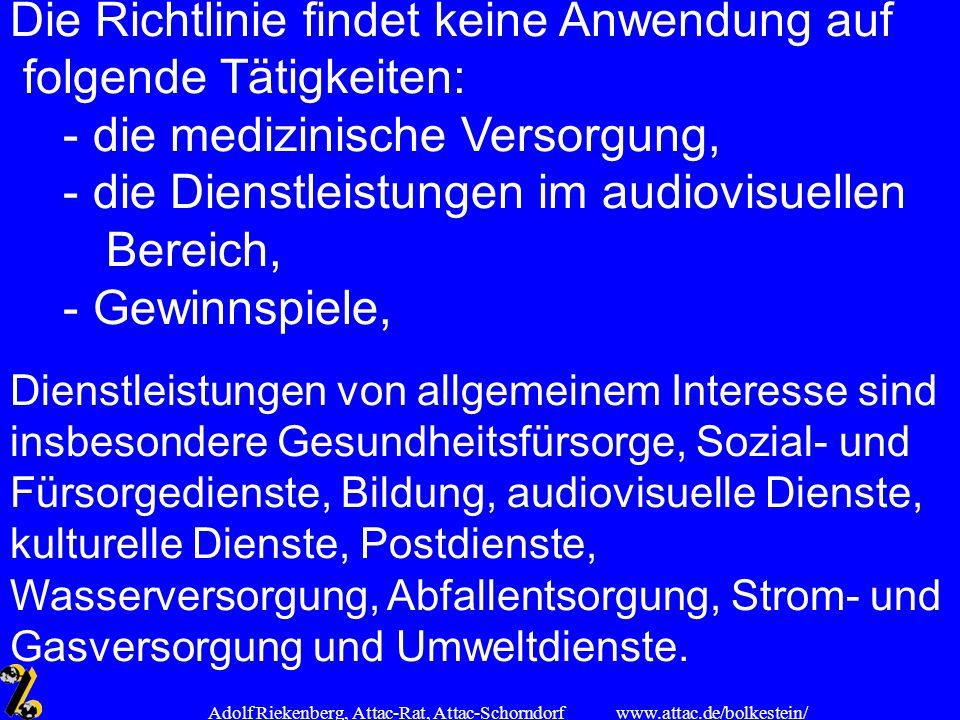 www.attac.de/bolkestein/ Adolf Riekenberg, Attac-Rat, Attac-Schorndorf Die Richtlinie findet keine Anwendung auf folgende Tätigkeiten: - die medizinis
