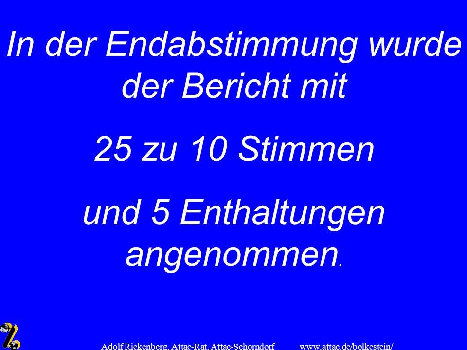 www.attac.de/bolkestein/ Adolf Riekenberg, Attac-Rat, Attac-Schorndorf In der Endabstimmung wurde der Bericht mit 25 zu 10 Stimmen und 5 Enthaltungen
