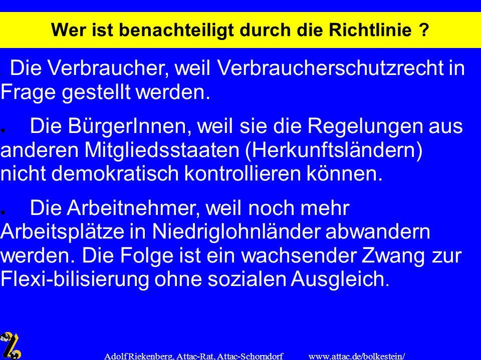 www.attac.de/bolkestein/ Adolf Riekenberg, Attac-Rat, Attac-Schorndorf Wer ist benachteiligt durch die Richtlinie ? Die Verbraucher, weil Verbrauchers