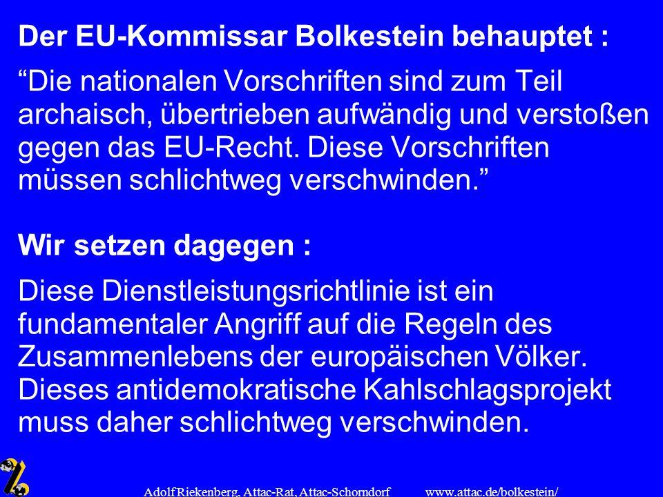 www.attac.de/bolkestein/ Adolf Riekenberg, Attac-Rat, Attac-Schorndorf Der EU-Kommissar Bolkestein behauptet : Die nationalen Vorschriften sind zum Te