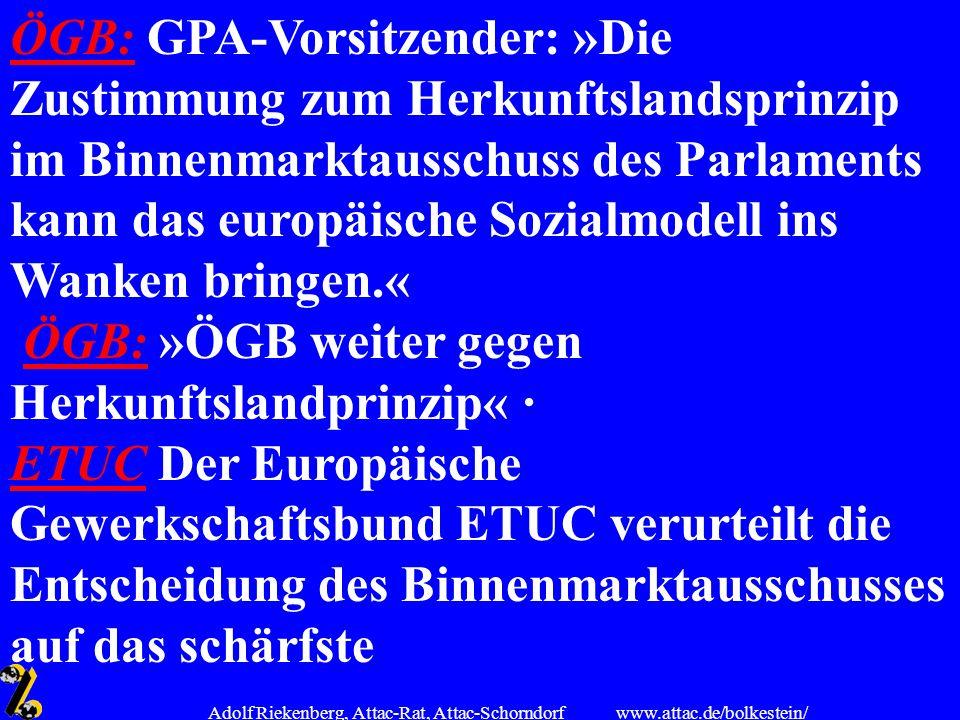 www.attac.de/bolkestein/ Adolf Riekenberg, Attac-Rat, Attac-Schorndorf ÖGB:ÖGB: GPA-Vorsitzender: »Die Zustimmung zum Herkunftslandsprinzip im Binnenm