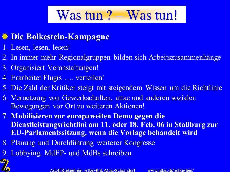 www.attac.de/bolkestein/ Adolf Riekenberg, Attac-Rat, Attac-Schorndorf Was tun ? – Was tun! Die Bolkestein-Kampagne 1.Lesen, lesen, lesen! 2.In immer