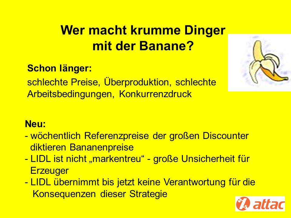 Wer macht krumme Dinger mit der Banane? Schon länger: schlechte Preise, Überproduktion, schlechte Arbeitsbedingungen, Konkurrenzdruck Neu: - wöchentli