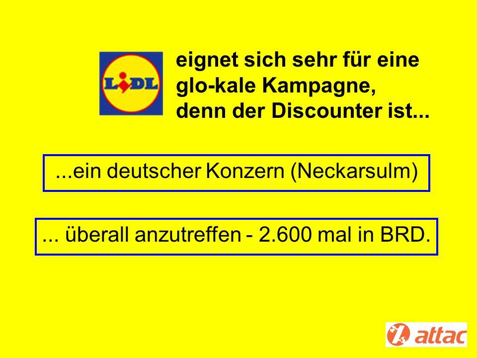 ...ein deutscher Konzern (Neckarsulm)... überall anzutreffen - 2.600 mal in BRD. eignet sich sehr für eine glo-kale Kampagne, denn der Discounter ist.