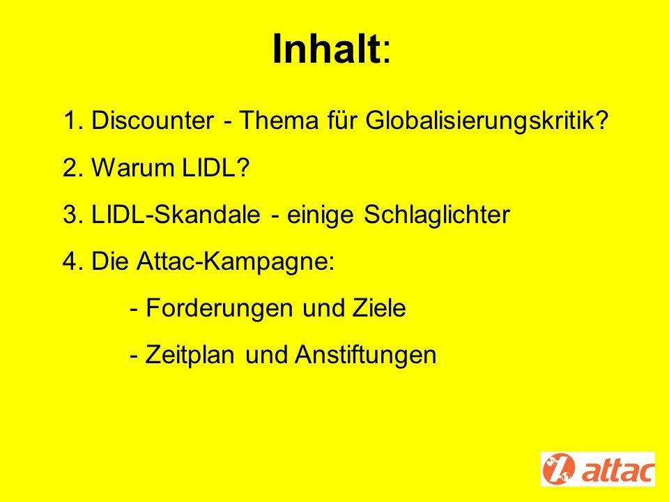 Inhalt: 1. Discounter - Thema für Globalisierungskritik? 2. Warum LIDL? 3. LIDL-Skandale - einige Schlaglichter 4. Die Attac-Kampagne: - Forderungen u