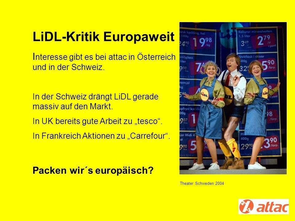 LiDL-Kritik Europaweit I nteresse gibt es bei attac in Österreich und in der Schweiz. In der Schweiz drängt LiDL gerade massiv auf den Markt. In UK be