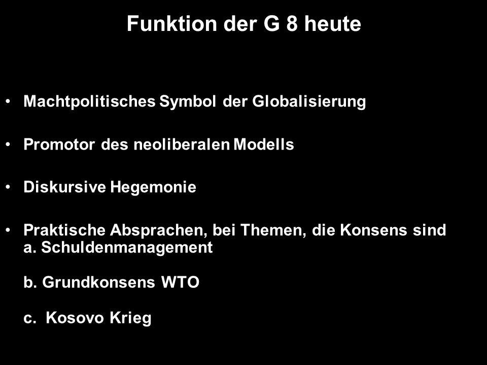 Funktion der G 8 heute Machtpolitisches Symbol der Globalisierung Promotor des neoliberalen Modells Diskursive Hegemonie Praktische Absprachen, bei Themen, die Konsens sind a.
