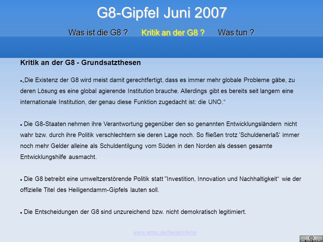 G8-Gipfel Juni 2007 www.attac.de/heidenheim Was ist die G8 ? Kritik an der G8 ? Was tun ? Kritik an der G8 - Grundsatzthesen Die Existenz der G8 wird