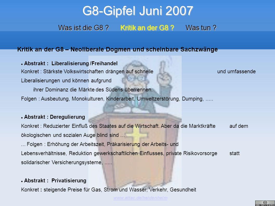G8-Gipfel Juni 2007 www.attac.de/heidenheim Was ist die G8 ? Kritik an der G8 ? Was tun ? Abstrakt : Liberalisierung /Freihandel Konkret : Stärkste Vo