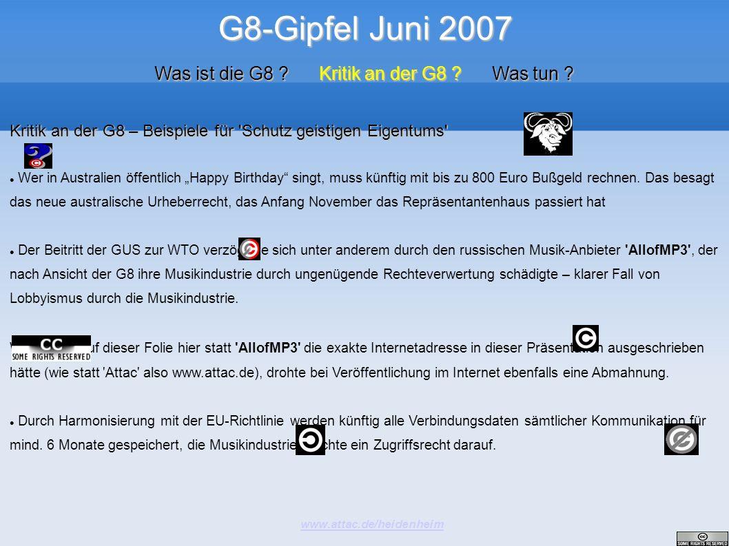 G8-Gipfel Juni 2007 www.attac.de/heidenheim Was ist die G8 ? Kritik an der G8 ? Was tun ? Kritik an der G8 – Beispiele für 'Schutz geistigen Eigentums