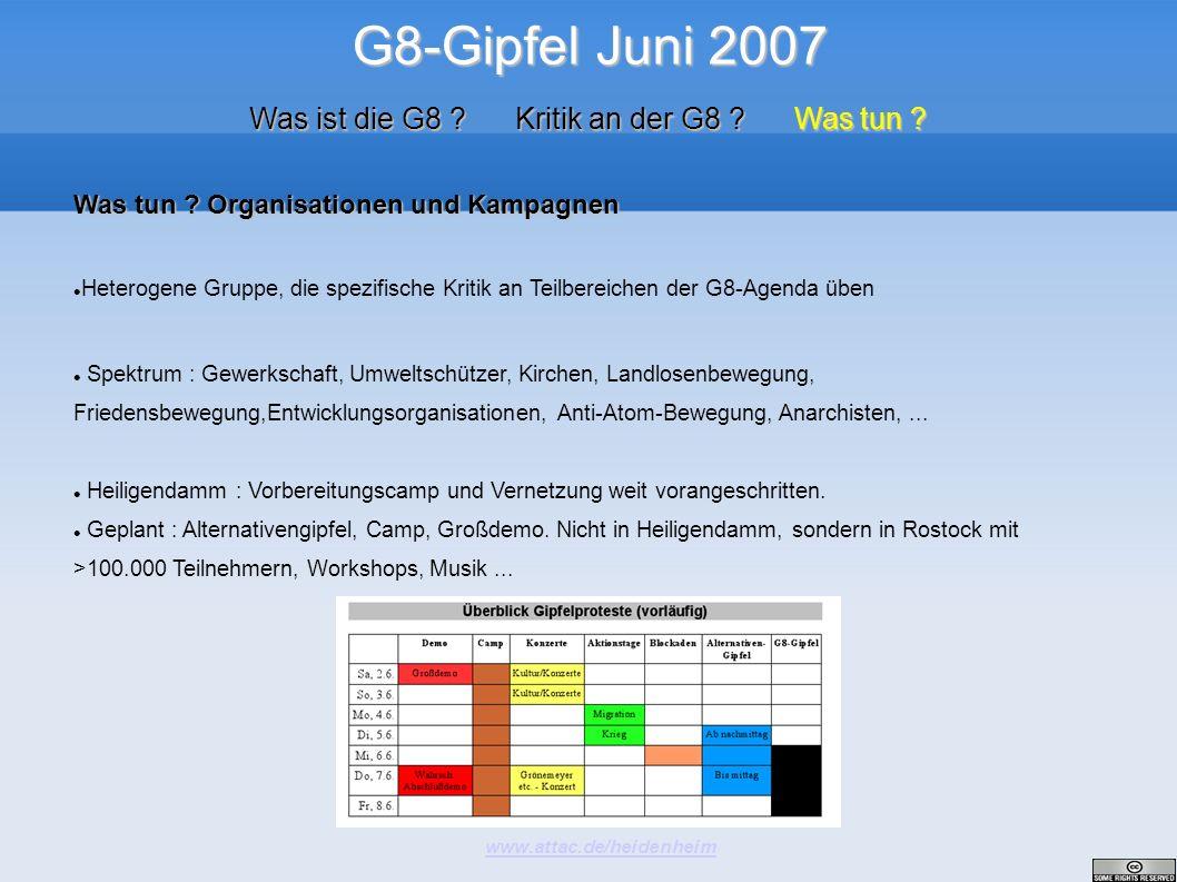 G8-Gipfel Juni 2007 www.attac.de/heidenheim Was ist die G8 ? Kritik an der G8 ? Was tun ? Was tun ? Organisationen und Kampagnen Heterogene Gruppe, di