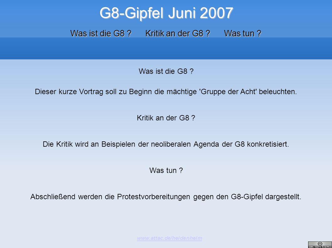 G8-Gipfel Juni 2007 www.attac.de/heidenheim Was ist die G8 ? Kritik an der G8 ? Was tun ? Was ist die G8 ? Dieser kurze Vortrag soll zu Beginn die mäc