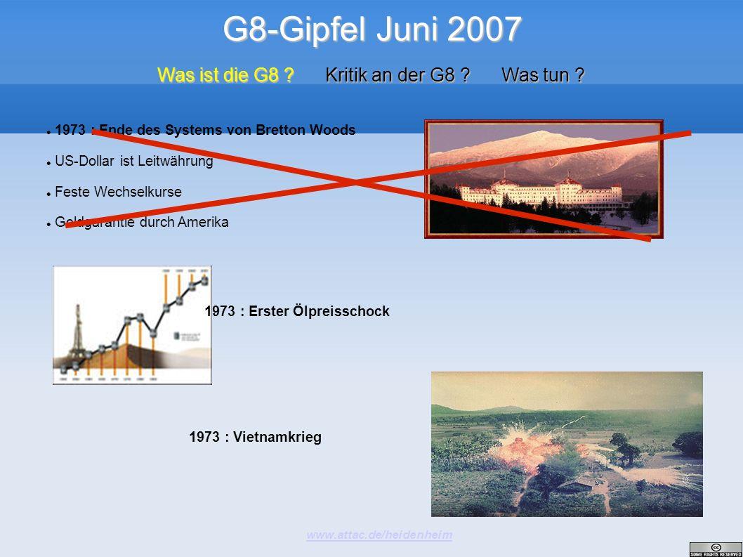 G8-Gipfel Juni 2007 www.attac.de/heidenheim Was ist die G8 ? Kritik an der G8 ? Was tun ? 1973 : Ende des Systems von Bretton Woods US-Dollar ist Leit