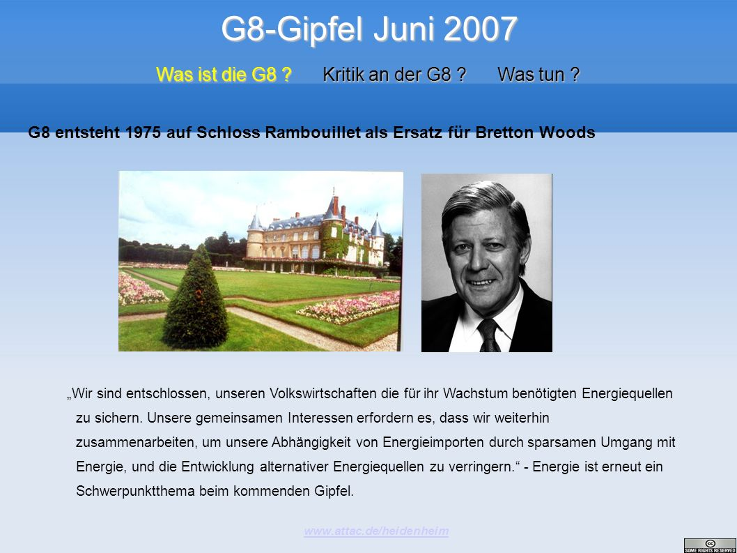 G8-Gipfel Juni 2007 www.attac.de/heidenheim Was ist die G8 ? Kritik an der G8 ? Was tun ? G8 entsteht 1975 auf Schloss Rambouillet als Ersatz für Bret