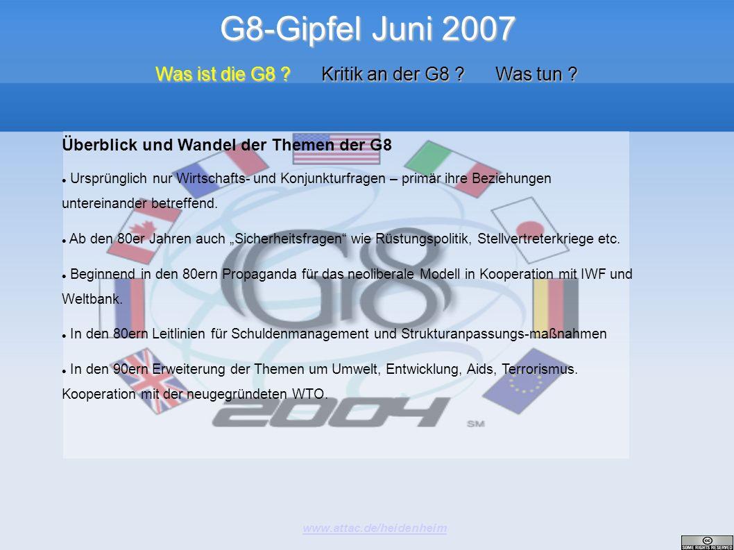 G8-Gipfel Juni 2007 www.attac.de/heidenheim Was ist die G8 ? Kritik an der G8 ? Was tun ? Überblick und Wandel der Themen der G8 Ursprünglich nur Wirt