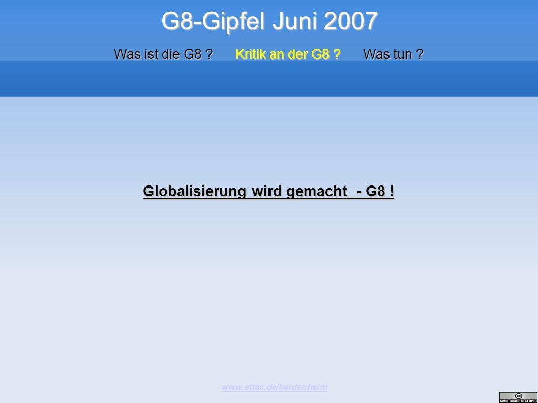G8-Gipfel Juni 2007 www.attac.de/heidenheim Was ist die G8 ? Kritik an der G8 ? Was tun ? Globalisierung wird gemacht - G8 !