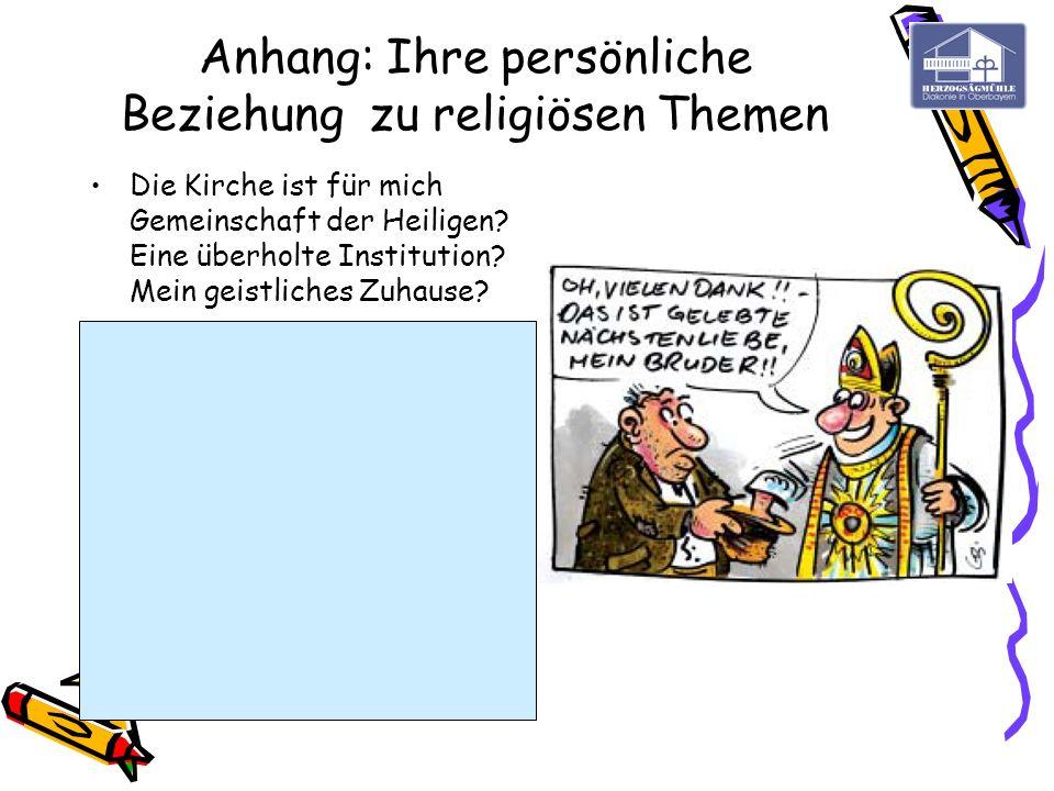 Anhang: Ihre persönliche Beziehung zu religiösen Themen Die Kirche ist für mich Gemeinschaft der Heiligen? Eine überholte Institution? Mein geistliche