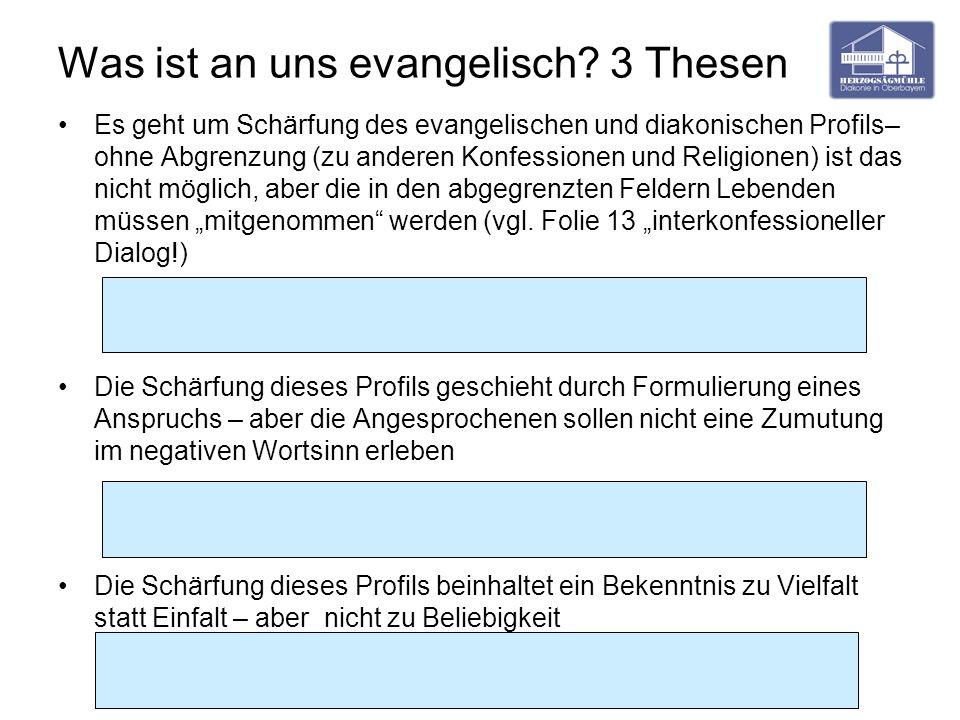 Was ist an uns evangelisch? 3 Thesen Es geht um Schärfung des evangelischen und diakonischen Profils– ohne Abgrenzung (zu anderen Konfessionen und Rel