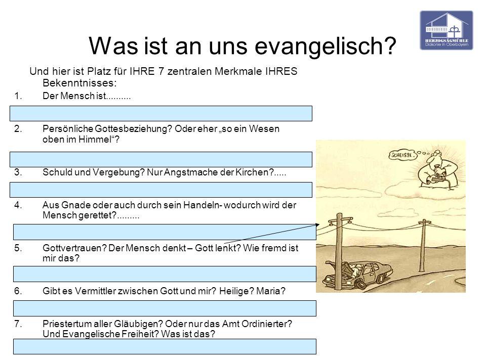 Was ist an uns evangelisch? Und hier ist Platz für IHRE 7 zentralen Merkmale IHRES Bekenntnisses: 1.Der Mensch ist.......... 2.Persönliche Gottesbezie