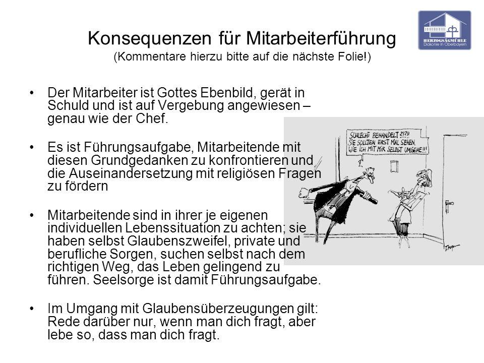Konsequenzen für Mitarbeiterführung (Kommentare hierzu bitte auf die nächste Folie!) Der Mitarbeiter ist Gottes Ebenbild, gerät in Schuld und ist auf