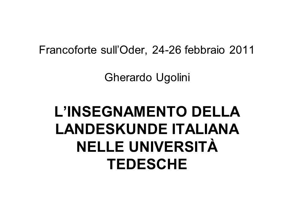 Francoforte sullOder, 24-26 febbraio 2011 Gherardo Ugolini LINSEGNAMENTO DELLA LANDESKUNDE ITALIANA NELLE UNIVERSITÀ TEDESCHE