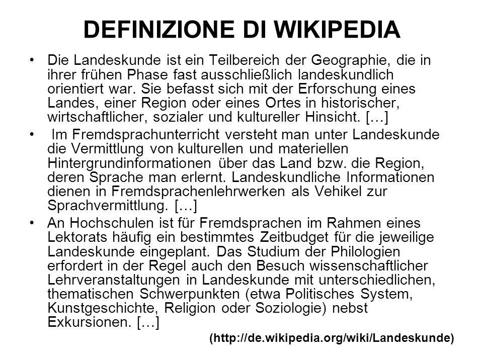 DEFINIZIONE DI WIKIPEDIA Die Landeskunde ist ein Teilbereich der Geographie, die in ihrer frühen Phase fast ausschließlich landeskundlich orientiert war.