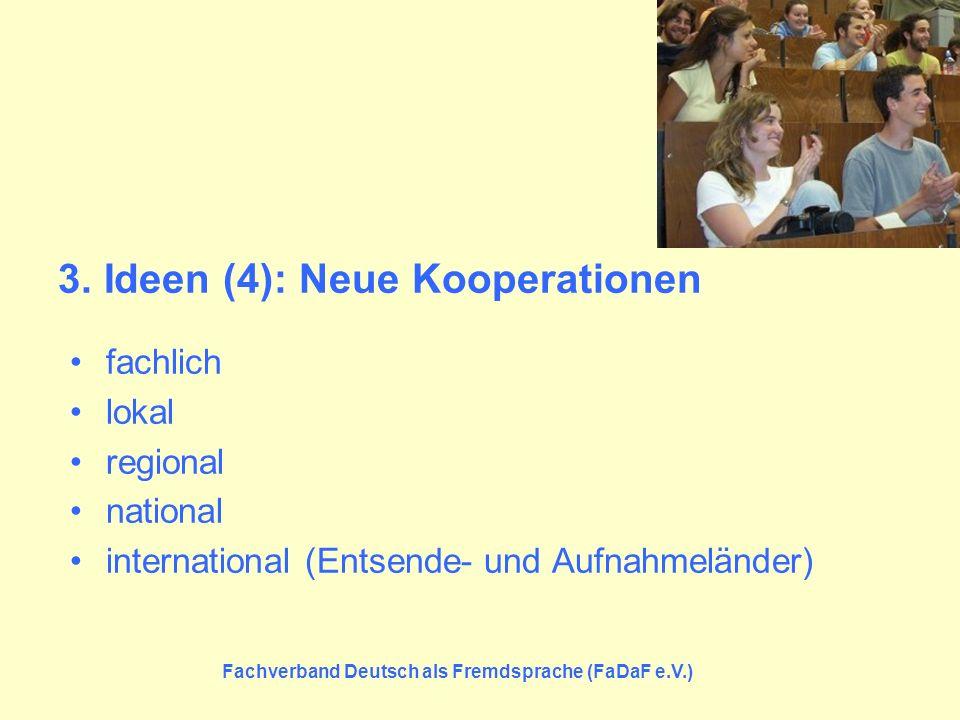 Fachverband Deutsch als Fremdsprache (FaDaF e.V.) 3. Ideen (4): Neue Kooperationen fachlich lokal regional national international (Entsende- und Aufna