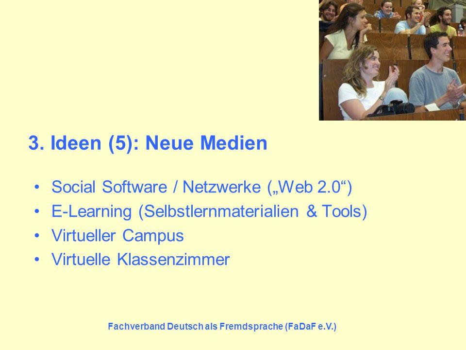 Fachverband Deutsch als Fremdsprache (FaDaF e.V.) 3. Ideen (5): Neue Medien Social Software / Netzwerke (Web 2.0) E-Learning (Selbstlernmaterialien &