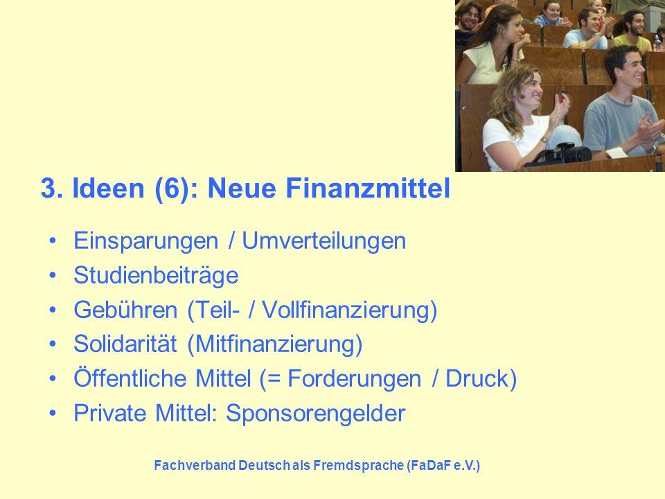 Fachverband Deutsch als Fremdsprache (FaDaF e.V.) 3. Ideen (6): Neue Finanzmittel Einsparungen / Umverteilungen Studienbeiträge Gebühren (Teil- / Voll